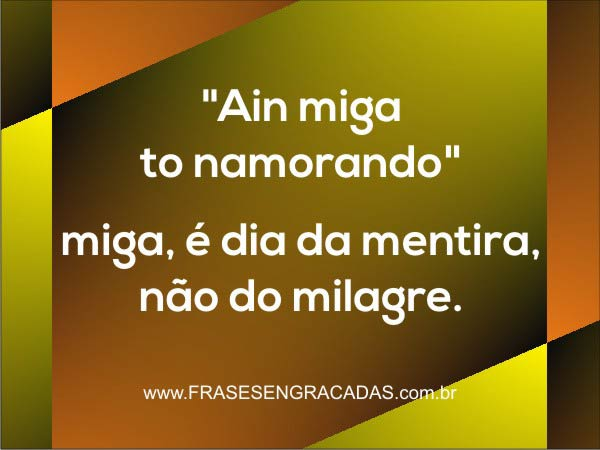 Ain Miga To Namorando Miga é Dia Da Mentira Não Do Milagre